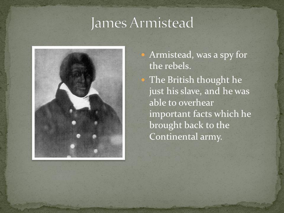James Armistead Armistead, was a spy for the rebels.