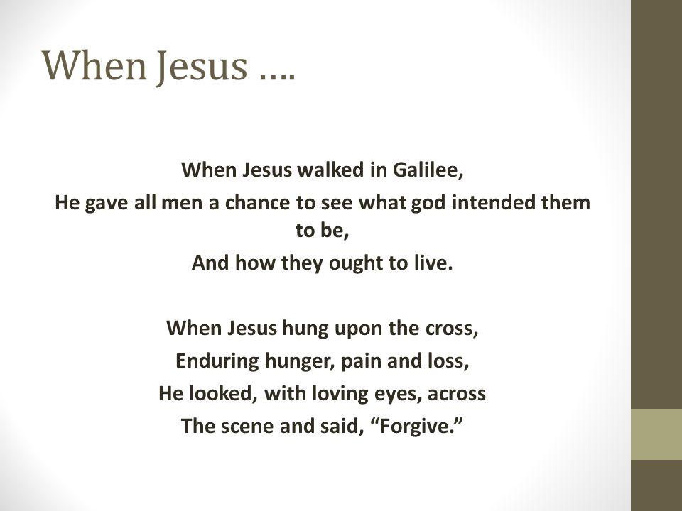 When Jesus …. When Jesus walked in Galilee,