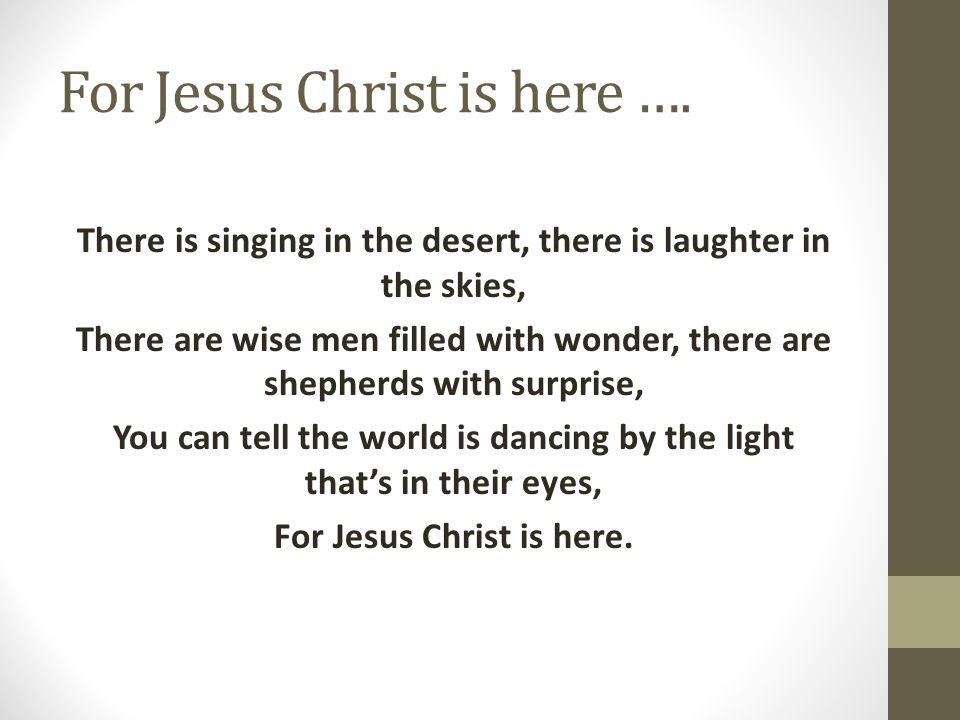 For Jesus Christ is here ….