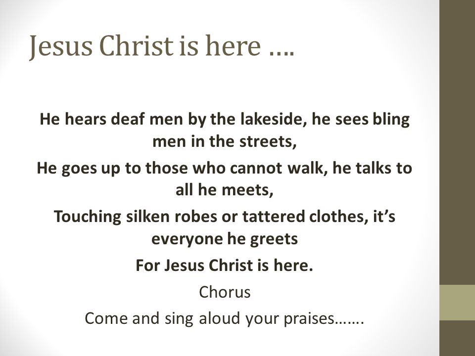 Jesus Christ is here …. He hears deaf men by the lakeside, he sees bling men in the streets,