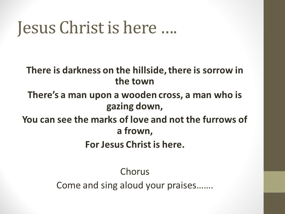 Jesus Christ is here …. There is darkness on the hillside, there is sorrow in the town. There's a man upon a wooden cross, a man who is gazing down,