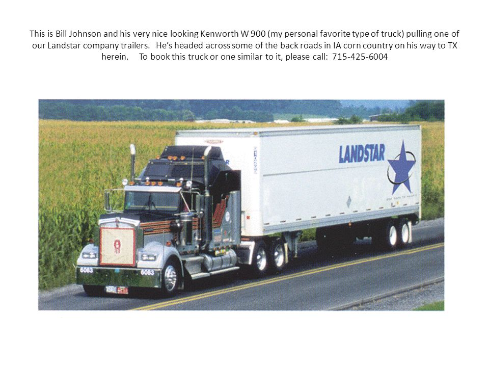This is Bill Johnson and his very nice looking Kenworth W 900 (my personal favorite type of truck) pulling one of our Landstar company trailers.