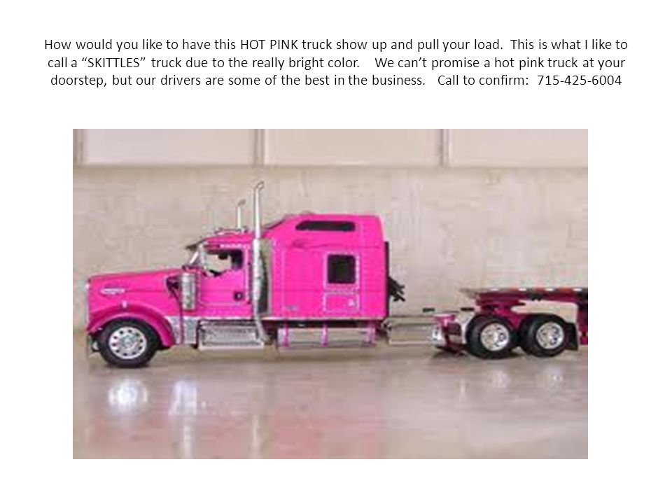 How would you like to have this HOT PINK truck show up and pull your load.