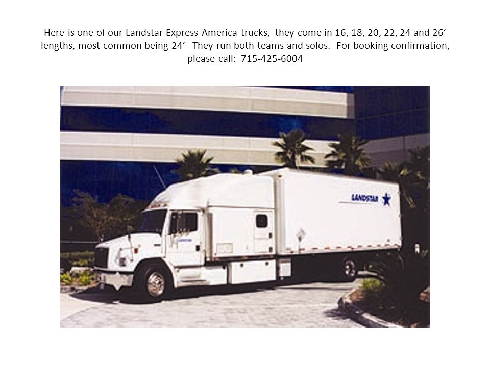 Here is one of our Landstar Express America trucks, they come in 16, 18, 20, 22, 24 and 26' lengths, most common being 24' They run both teams and solos.