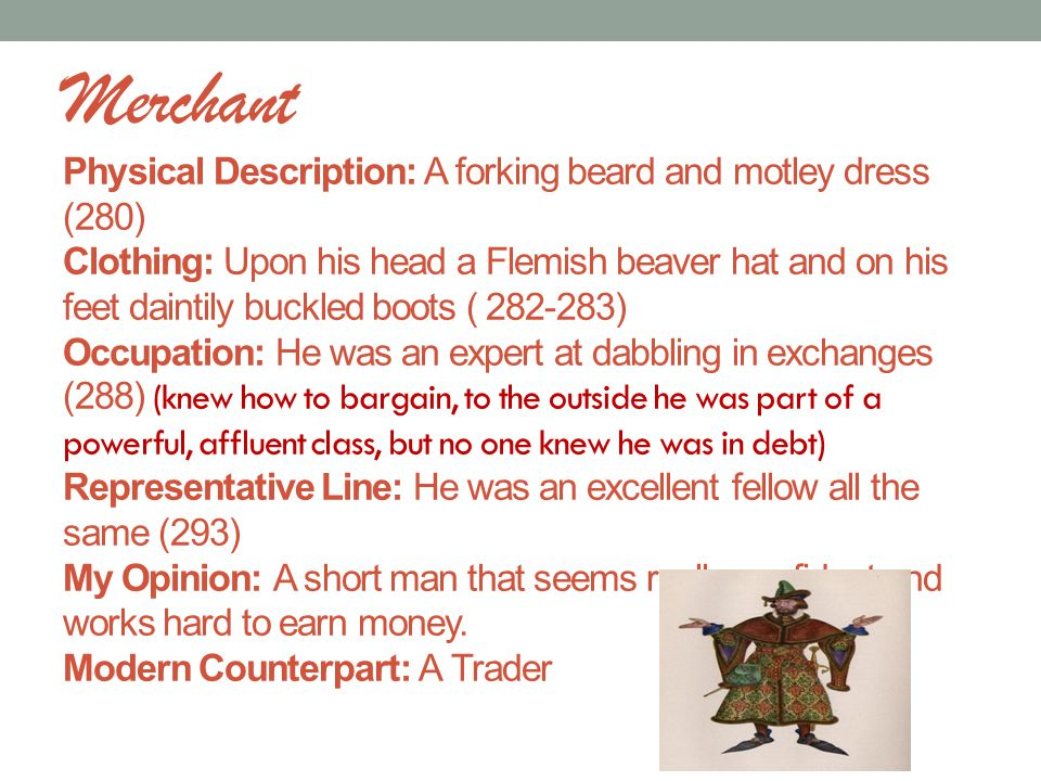 Merchant Physical Description: A forking beard and motley dress (280) Clothing: Upon his head a Flemish beaver hat and on his feet daintily buckled boots ( 282-283) Occupation: He was an expert at dabbling in exchanges (288) (knew how to bargain, to the outside he was part of a powerful, affluent class, but no one knew he was in debt) Representative Line: He was an excellent fellow all the same (293) My Opinion: A short man that seems really confident and works hard to earn money.