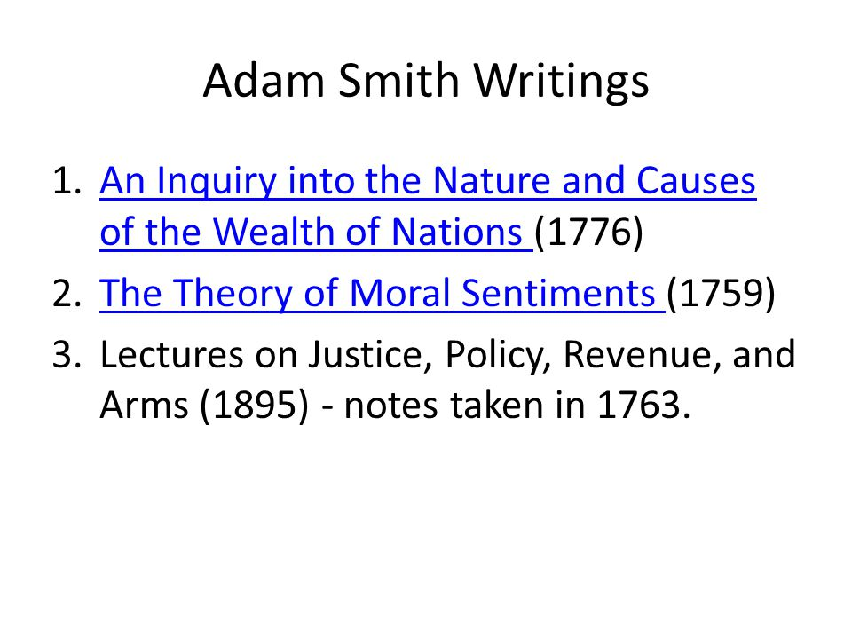 Adam Smith Writings An Inquiry into the Nature and Causes of the Wealth of Nations (1776) The Theory of Moral Sentiments (1759)