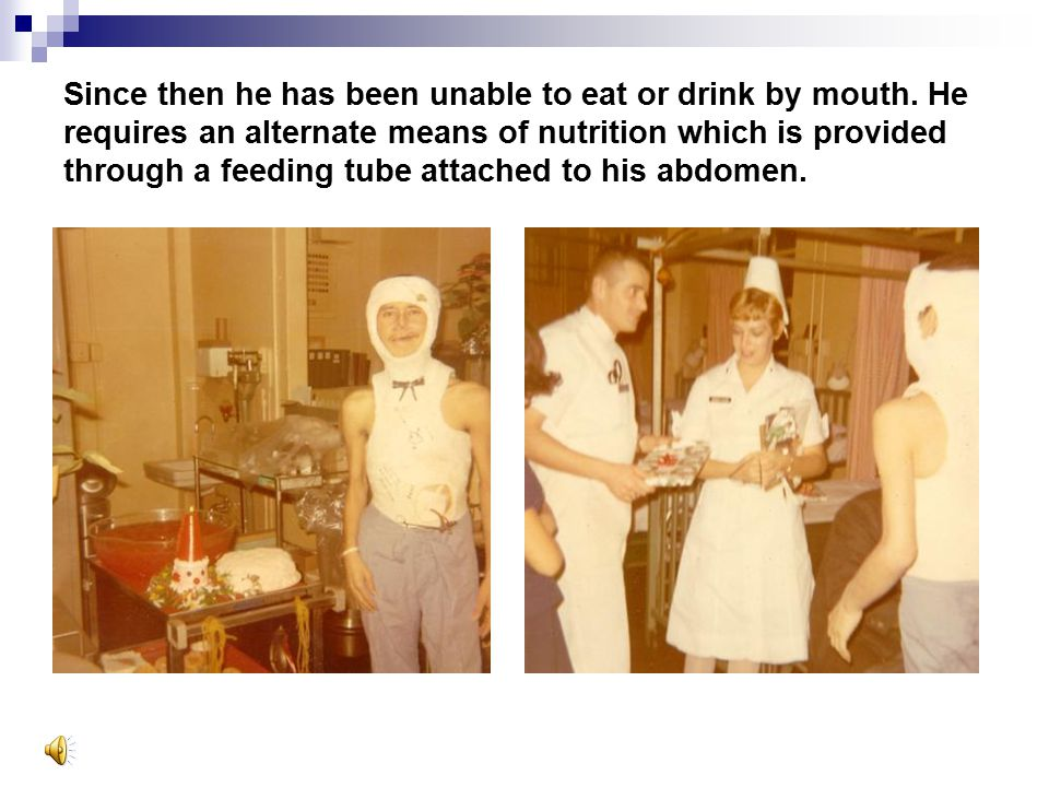Since then he has been unable to eat or drink by mouth