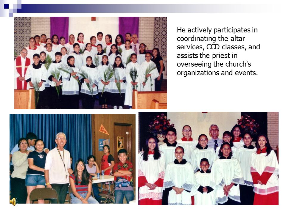 He actively participates in coordinating the altar services, CCD classes, and assists the priest in overseeing the church s organizations and events.