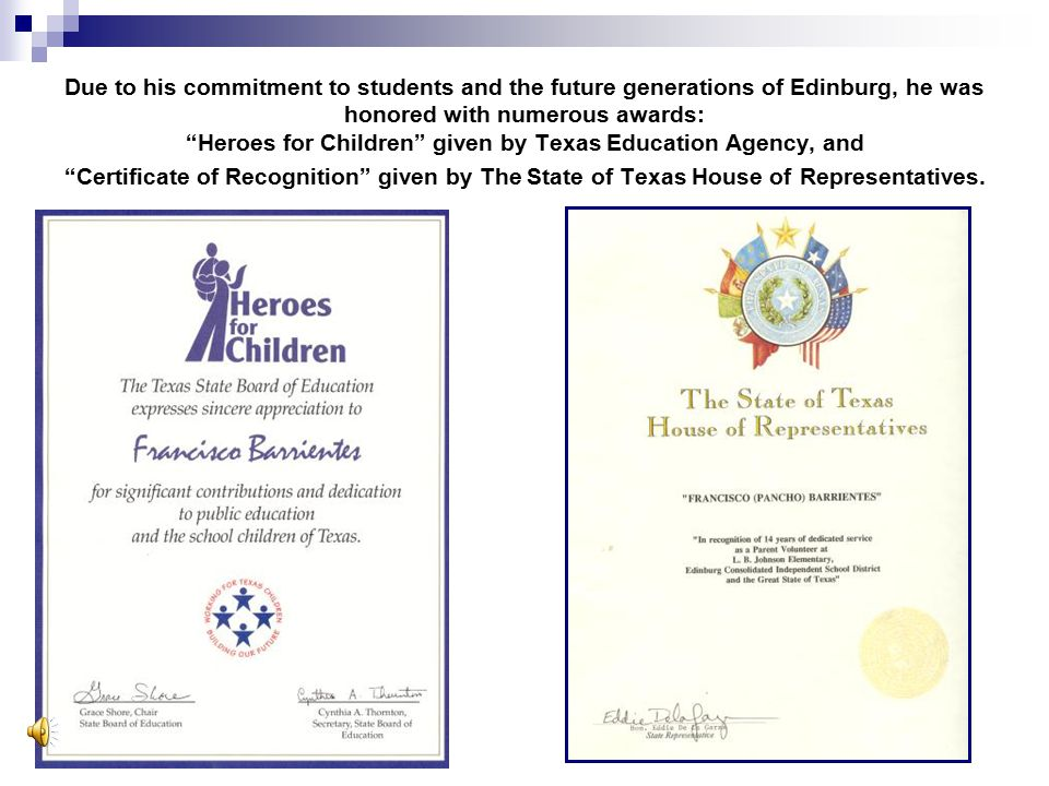 Due to his commitment to students and the future generations of Edinburg, he was honored with numerous awards: Heroes for Children given by Texas Education Agency, and Certificate of Recognition given by The State of Texas House of Representatives.