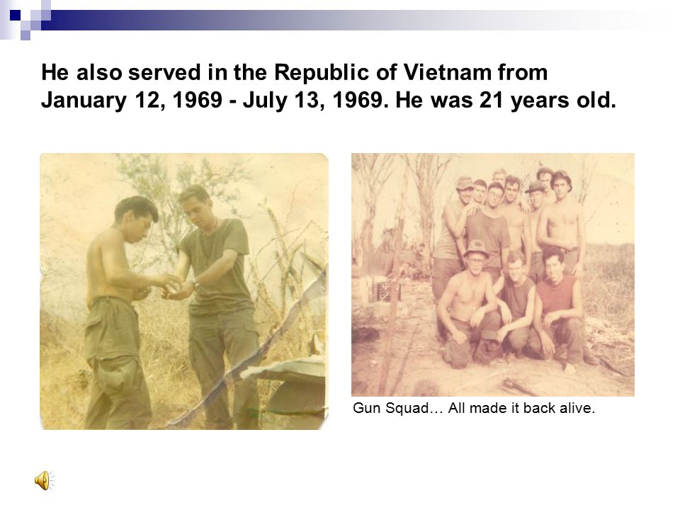 He also served in the Republic of Vietnam from January 12, 1969 - July 13, 1969. He was 21 years old.
