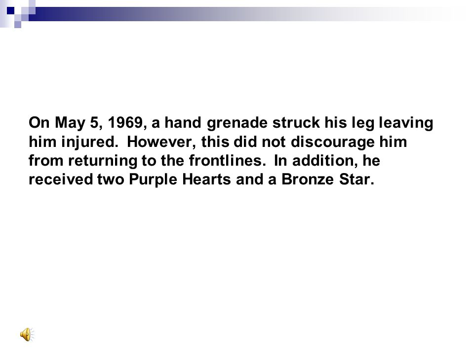On May 5, 1969, a hand grenade struck his leg leaving him injured