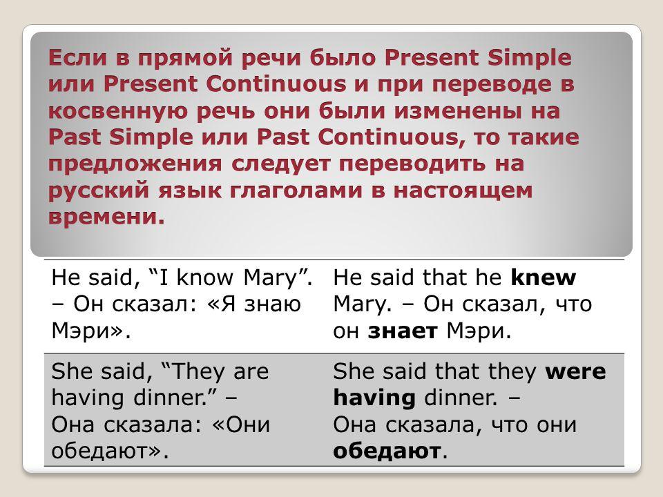 Если в прямой речи было Present Simple или Present Continuous и при переводе в косвенную речь они были изменены на Past Simple или Past Continuous, то такие предложения следует переводить на русский язык глаголами в настоящем времени.