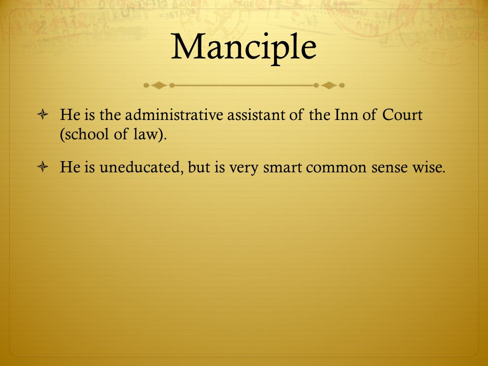 Manciple He is the administrative assistant of the Inn of Court (school of law).