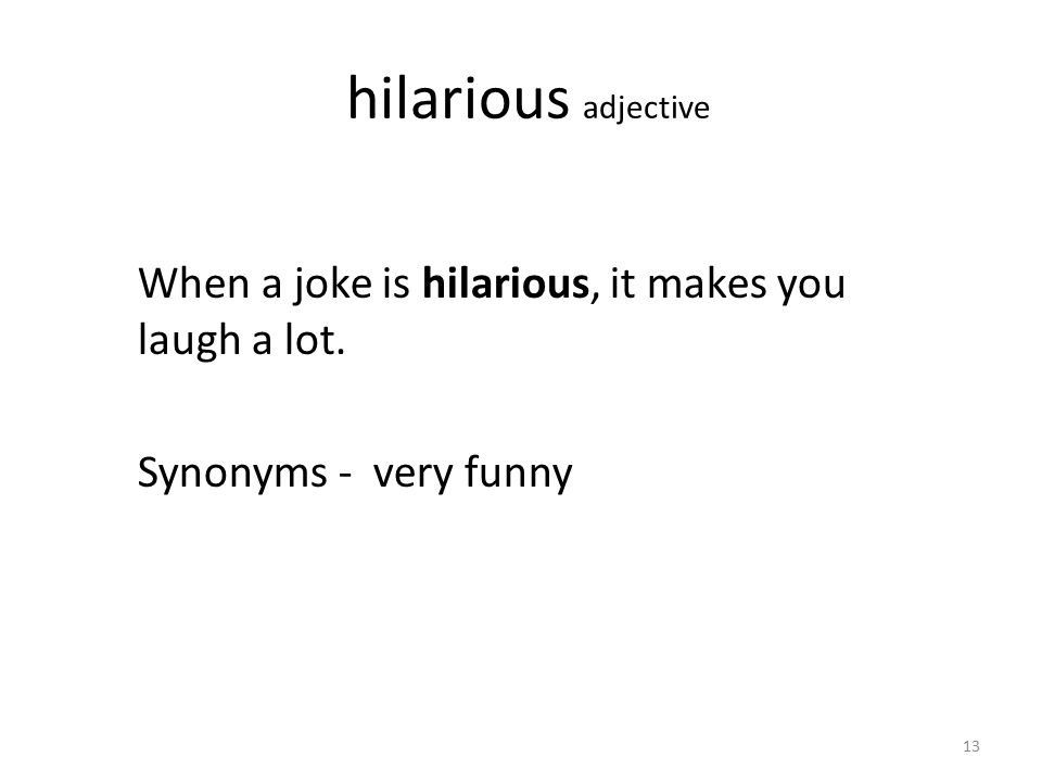 hilarious adjective When a joke is hilarious, it makes you laugh a lot. Synonyms - very funny