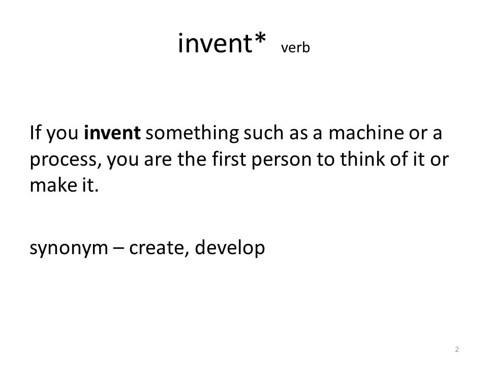 invent* verb If you invent something such as a machine or a process, you are the first person to think of it or make it.
