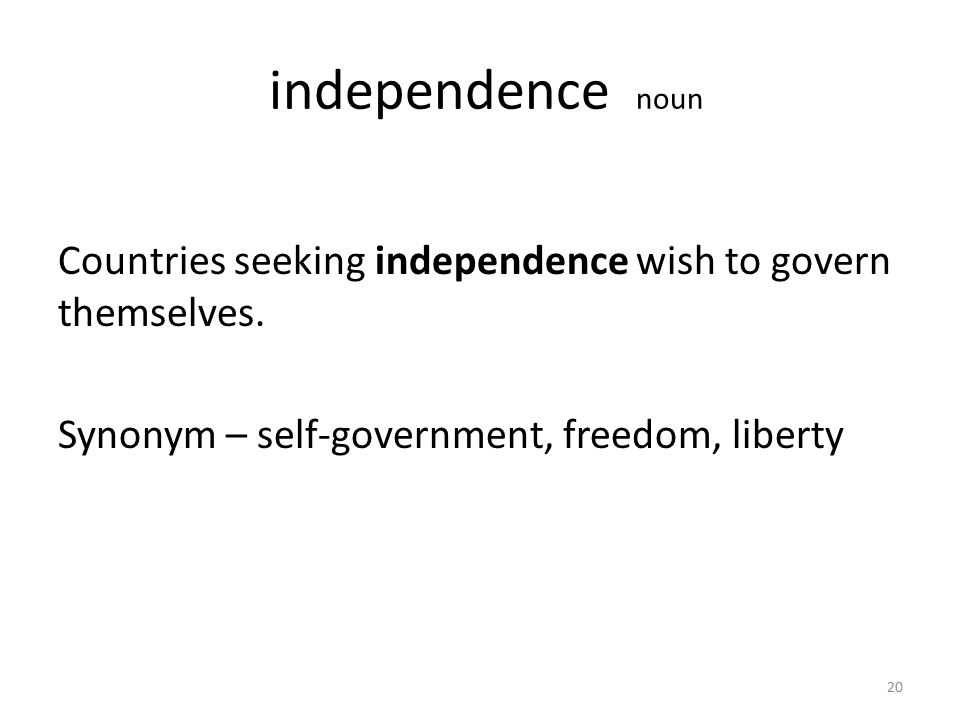 independence noun Countries seeking independence wish to govern themselves.