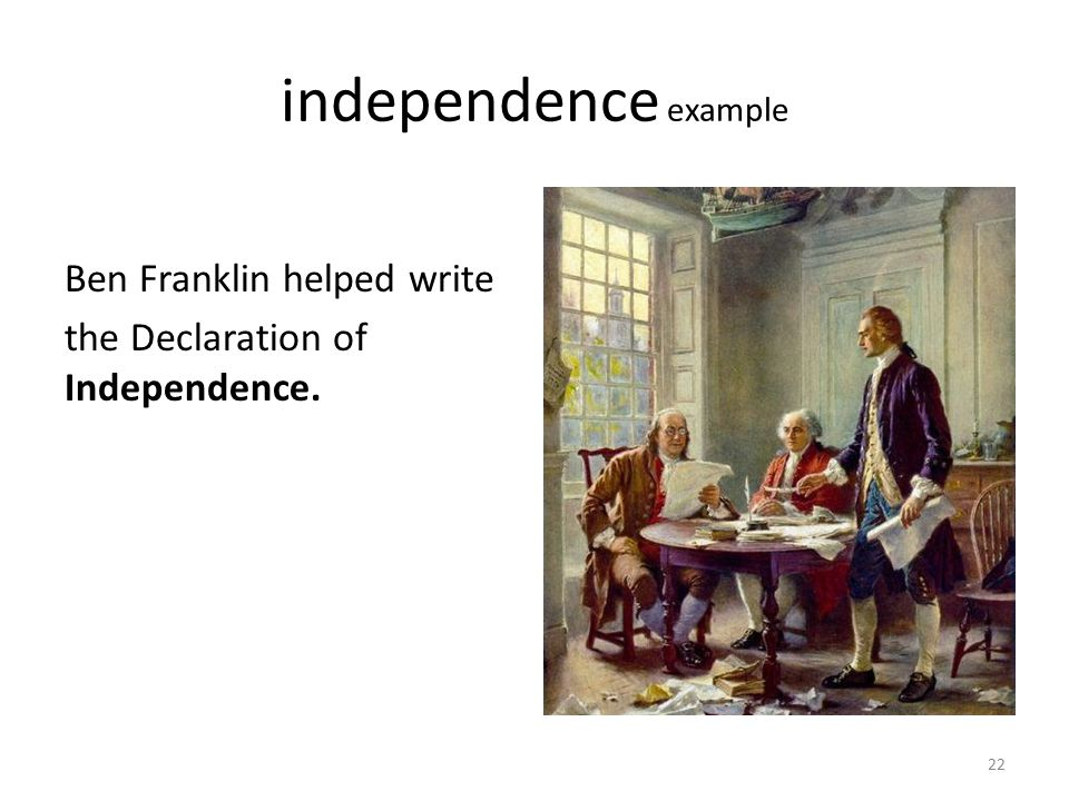 independence example Ben Franklin helped write the Declaration of Independence.