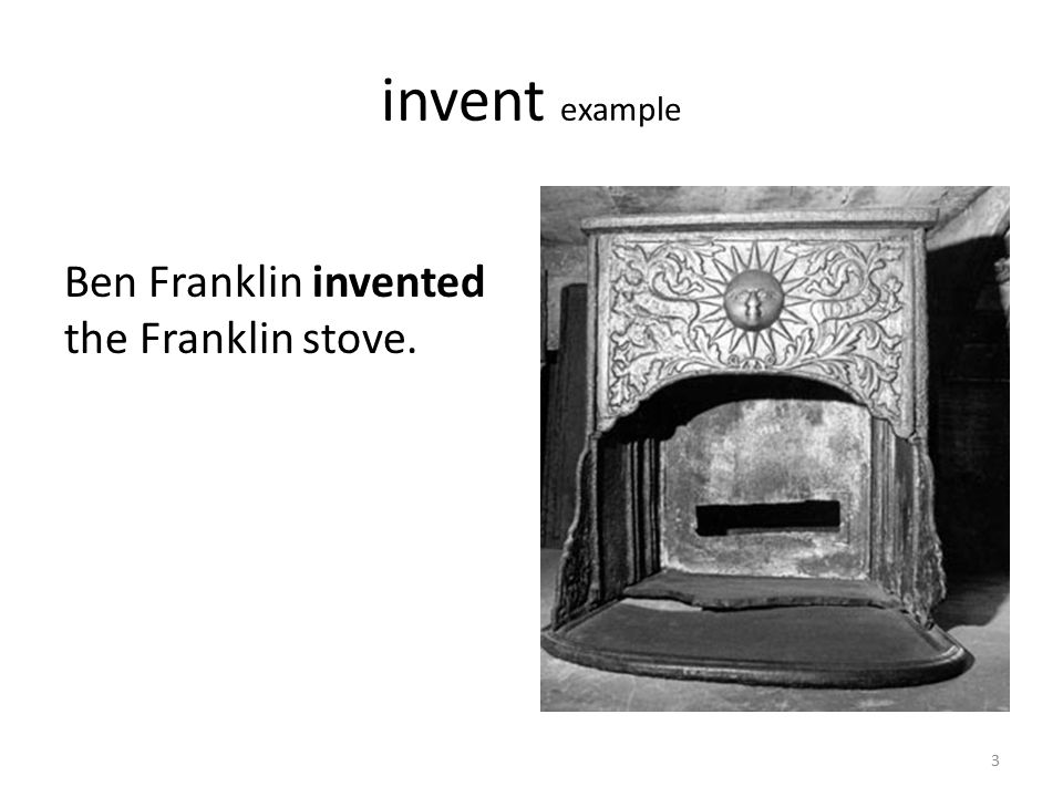 invent example Ben Franklin invented the Franklin stove.