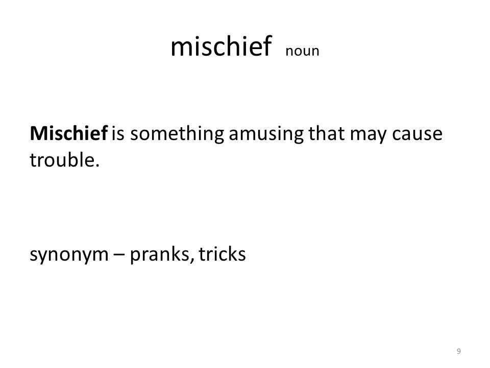 mischief noun Mischief is something amusing that may cause trouble. synonym – pranks, tricks