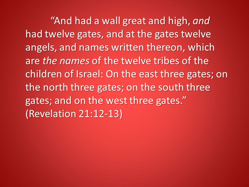 And had a wall great and high, and had twelve gates, and at the gates twelve angels, and names written thereon, which are the names of the twelve tribes of the children of Israel: On the east three gates; on the north three gates; on the south three gates; and on the west three gates. (Revelation 21:12-13)