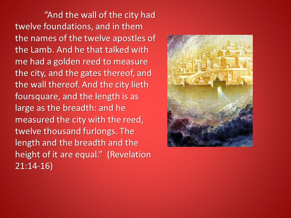 And the wall of the city had twelve foundations, and in them the names of the twelve apostles of the Lamb.