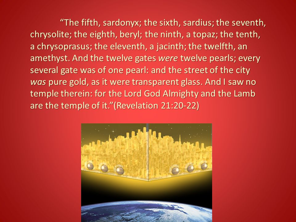 The fifth, sardonyx; the sixth, sardius; the seventh, chrysolite; the eighth, beryl; the ninth, a topaz; the tenth, a chrysoprasus; the eleventh, a jacinth; the twelfth, an amethyst.
