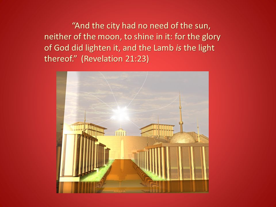 And the city had no need of the sun, neither of the moon, to shine in it: for the glory of God did lighten it, and the Lamb is the light thereof. (Revelation 21:23)