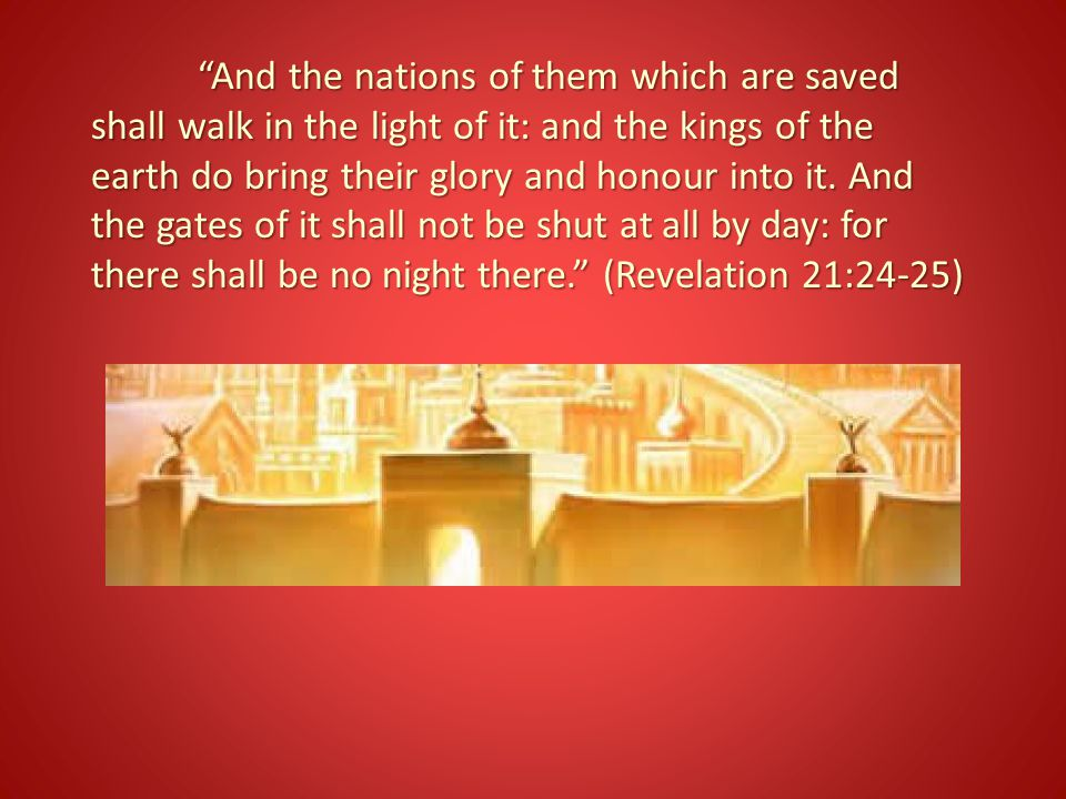 And the nations of them which are saved shall walk in the light of it: and the kings of the earth do bring their glory and honour into it.