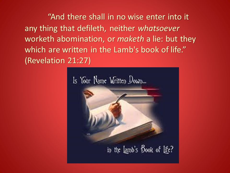 And there shall in no wise enter into it any thing that defileth, neither whatsoever worketh abomination, or maketh a lie: but they which are written in the Lamb s book of life. (Revelation 21:27)