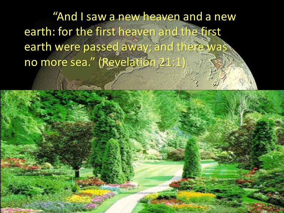 And I saw a new heaven and a new earth: for the first heaven and the first earth were passed away; and there was no more sea. (Revelation 21:1)