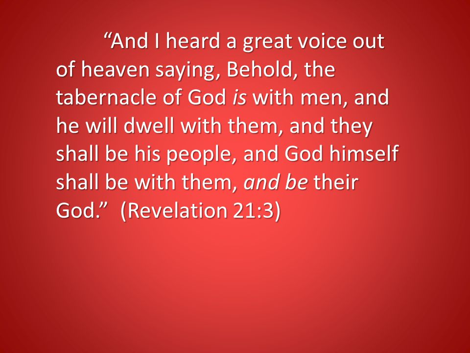 And I heard a great voice out of heaven saying, Behold, the tabernacle of God is with men, and he will dwell with them, and they shall be his people, and God himself shall be with them, and be their God. (Revelation 21:3)