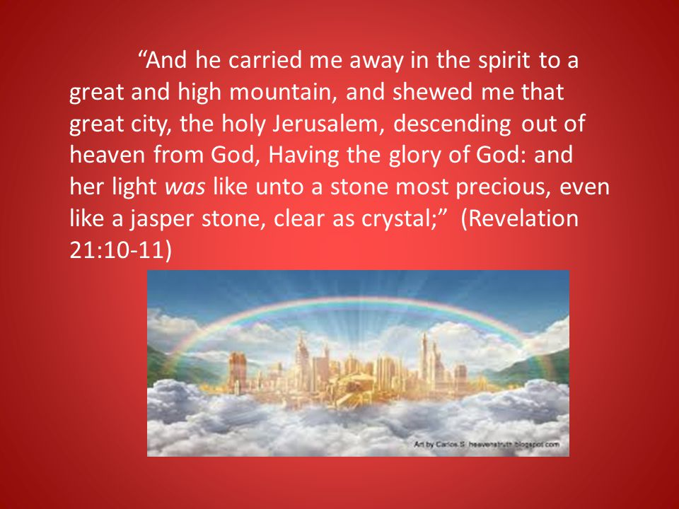 And he carried me away in the spirit to a great and high mountain, and shewed me that great city, the holy Jerusalem, descending out of heaven from God, Having the glory of God: and her light was like unto a stone most precious, even like a jasper stone, clear as crystal; (Revelation 21:10-11)