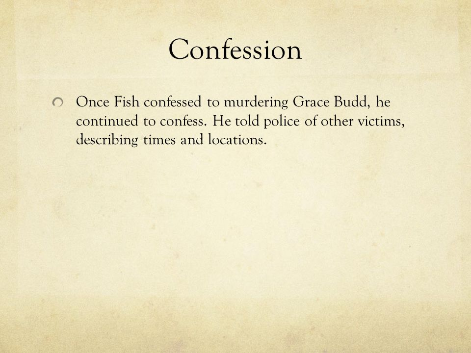 Confession Once Fish confessed to murdering Grace Budd, he continued to confess.