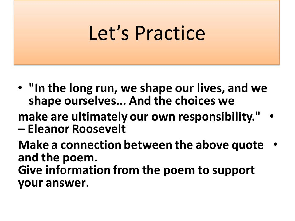 Let's Practice In the long run, we shape our lives, and we shape ourselves... And the choices we.