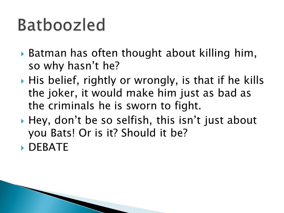 Batboozled Batman has often thought about killing him, so why hasn't he