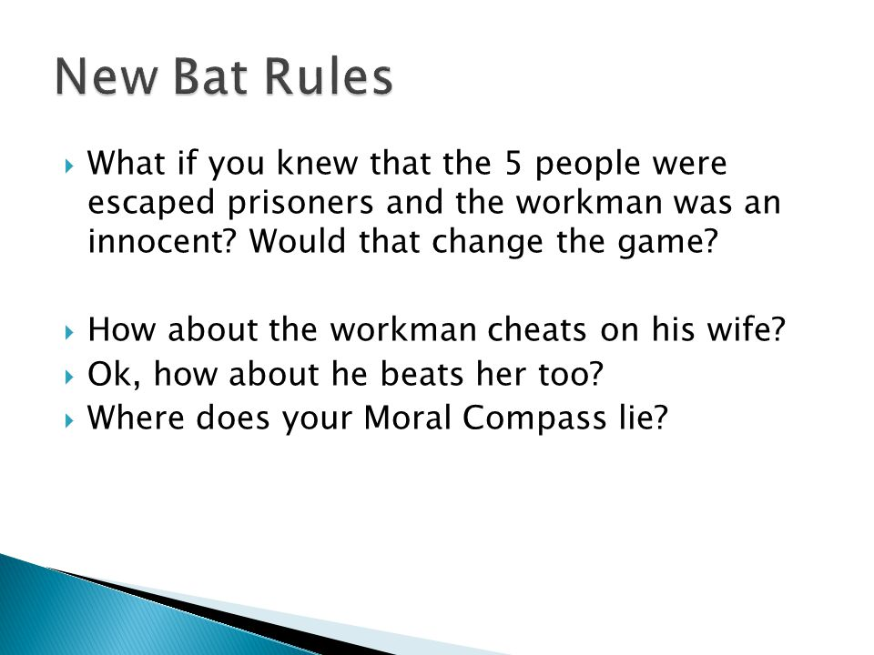 New Bat Rules What if you knew that the 5 people were escaped prisoners and the workman was an innocent Would that change the game