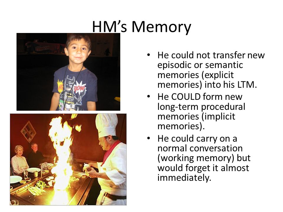 HM's Memory He could not transfer new episodic or semantic memories (explicit memories) into his LTM.