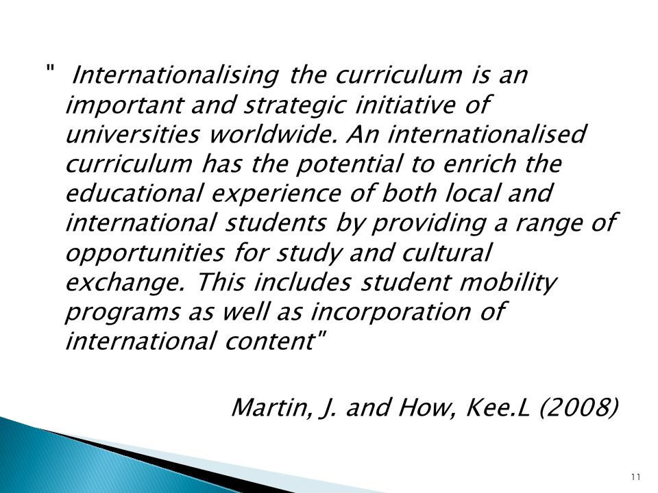 Internationalising the curriculum is an important and strategic initiative of universities worldwide. An internationalised curriculum has the potential to enrich the educational experience of both local and international students by providing a range of opportunities for study and cultural exchange. This includes student mobility programs as well as incorporation of international content