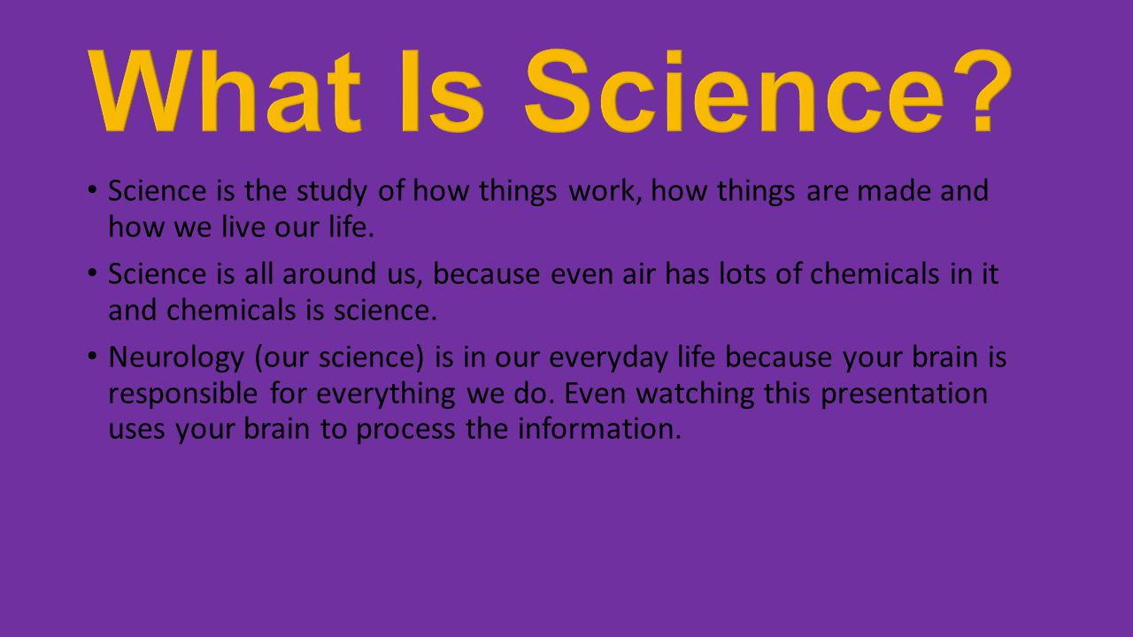 What Is Science Science is the study of how things work, how things are made and how we live our life.