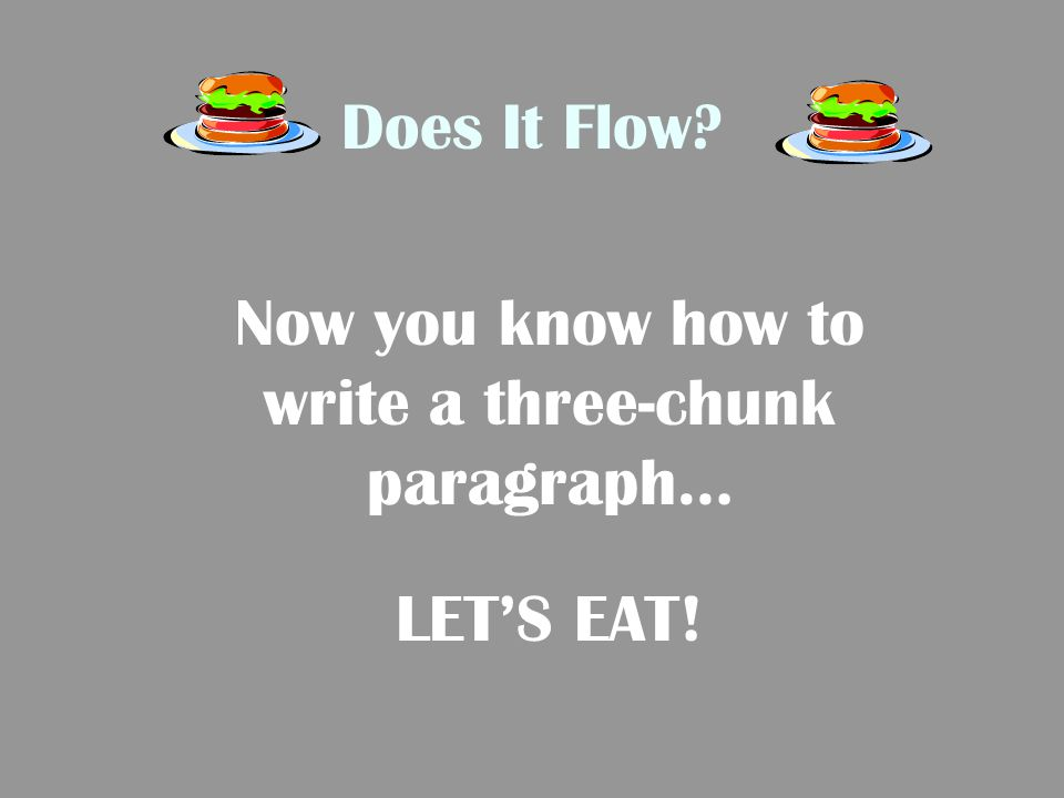 Now you know how to write a three-chunk paragraph…