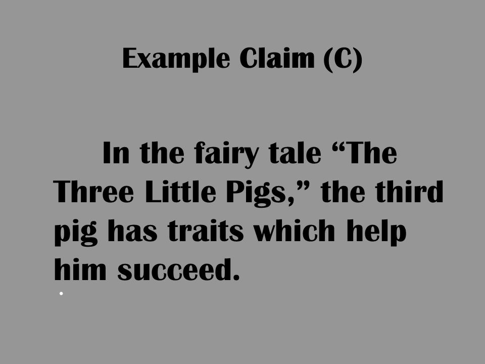Example Claim (C) In the fairy tale The Three Little Pigs, the third pig has traits which help him succeed.
