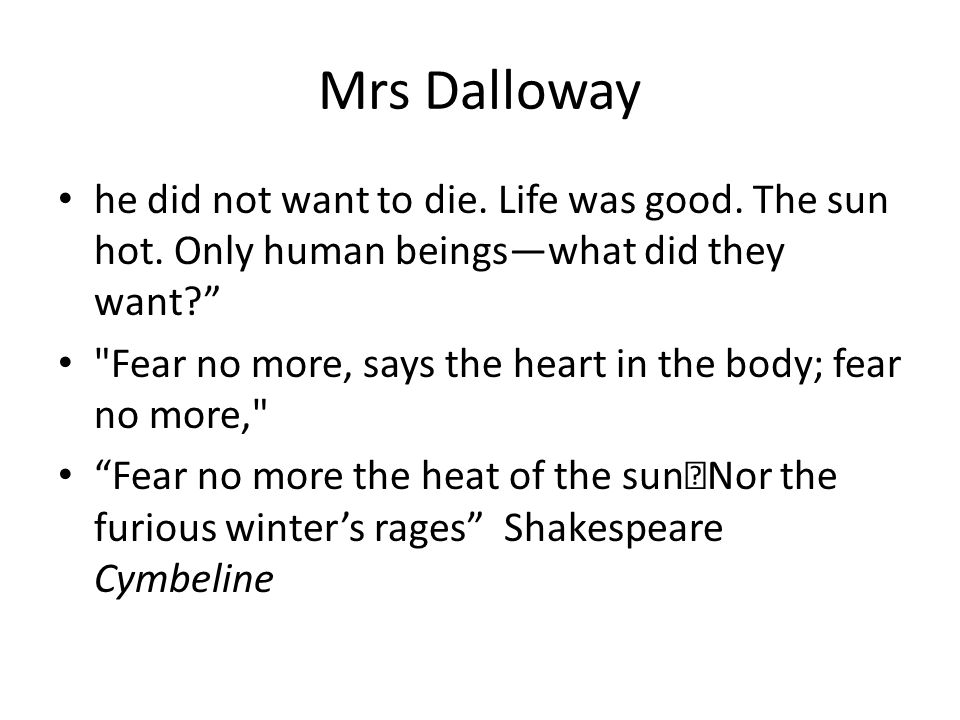 Mrs Dalloway he did not want to die. Life was good. The sun hot. Only human beings—what did they want