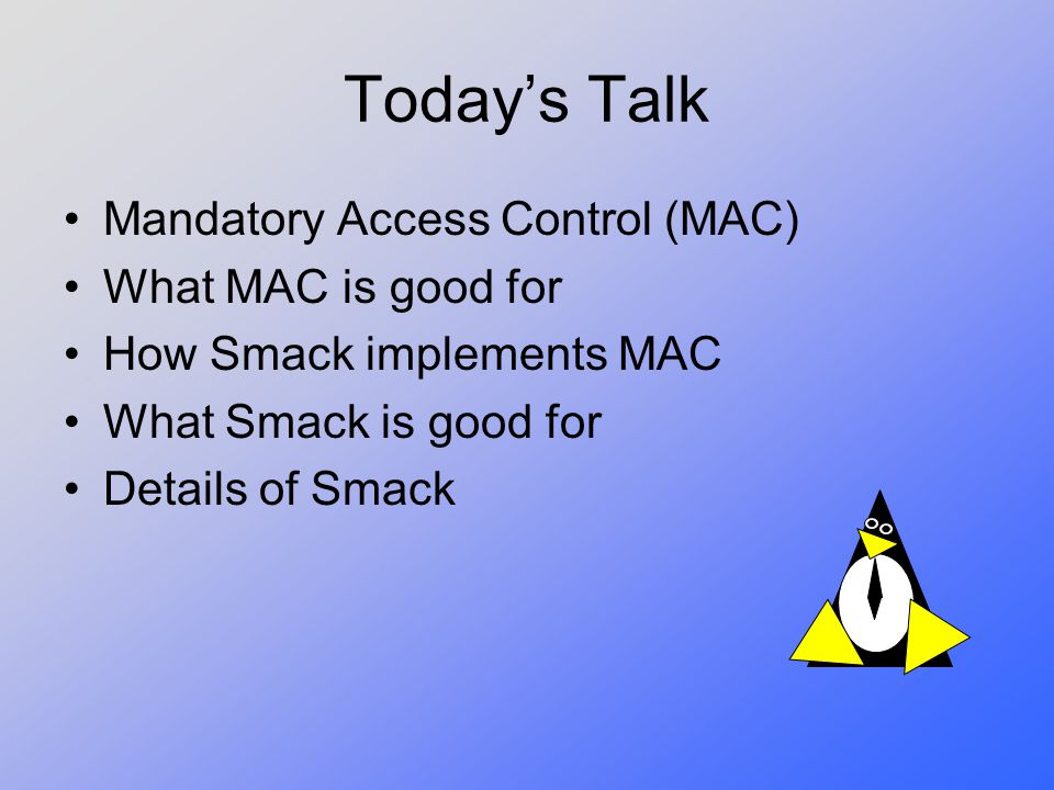 Today's Talk Mandatory Access Control (MAC) What MAC is good for