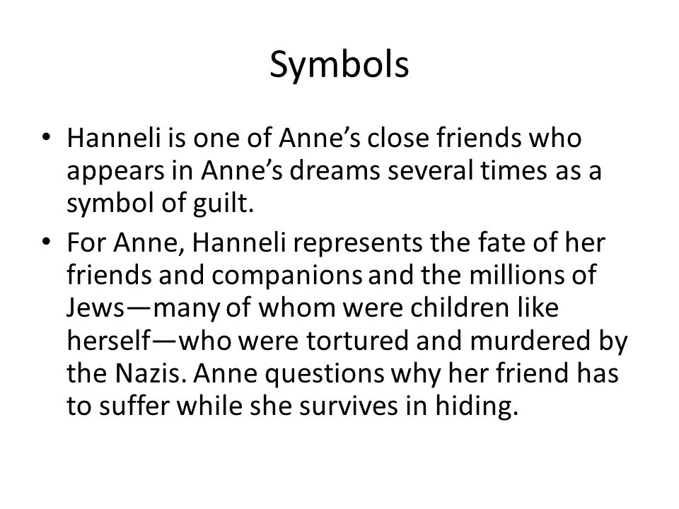 Symbols Hanneli is one of Anne's close friends who appears in Anne's dreams several times as a symbol of guilt.