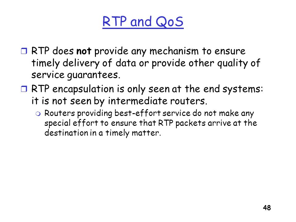 RTP and QoS RTP does not provide any mechanism to ensure timely delivery of data or provide other quality of service guarantees.