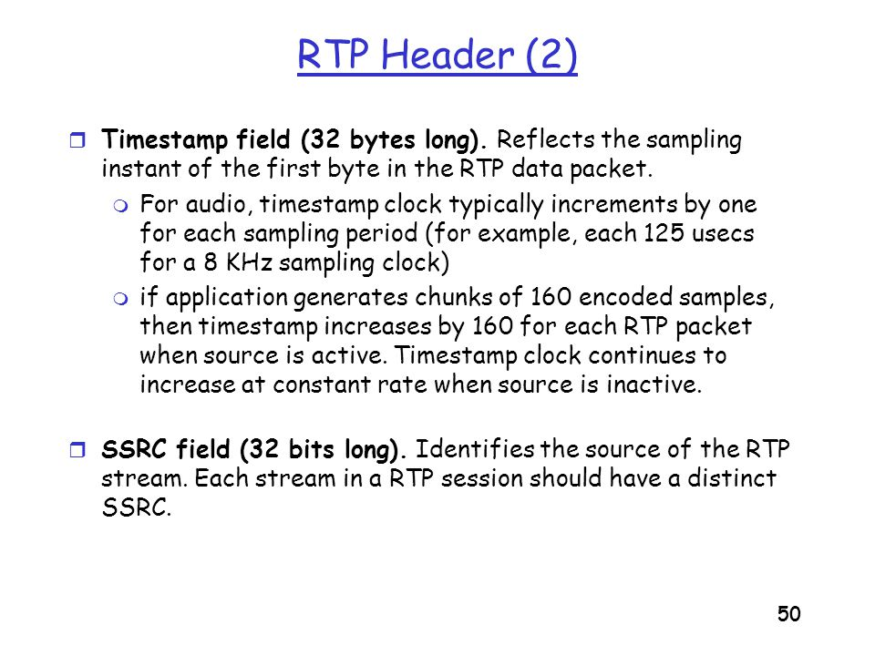 RTP Header (2) Timestamp field (32 bytes long). Reflects the sampling instant of the first byte in the RTP data packet.