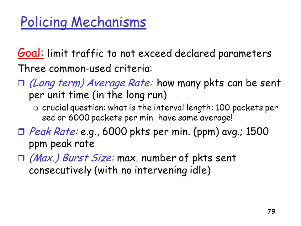 Policing Mechanisms Goal: limit traffic to not exceed declared parameters. Three common-used criteria: