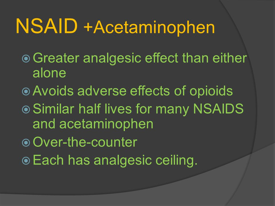 NSAID +Acetaminophen Greater analgesic effect than either alone