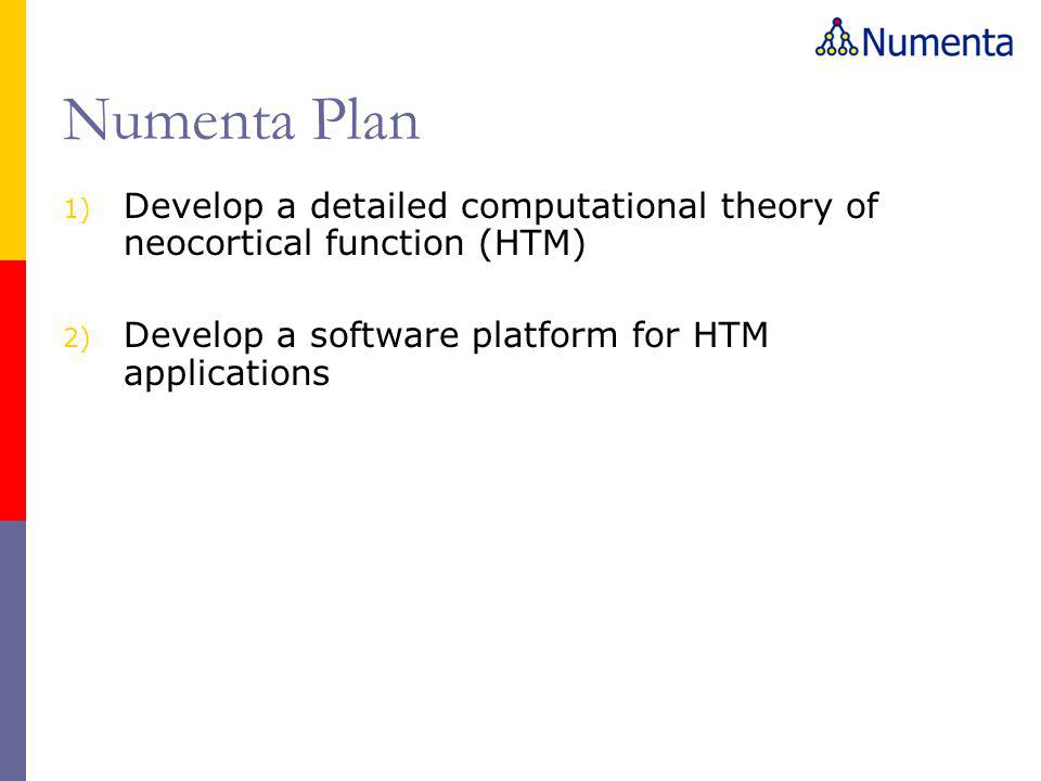 Numenta Plan Develop a detailed computational theory of neocortical function (HTM) Develop a software platform for HTM applications.