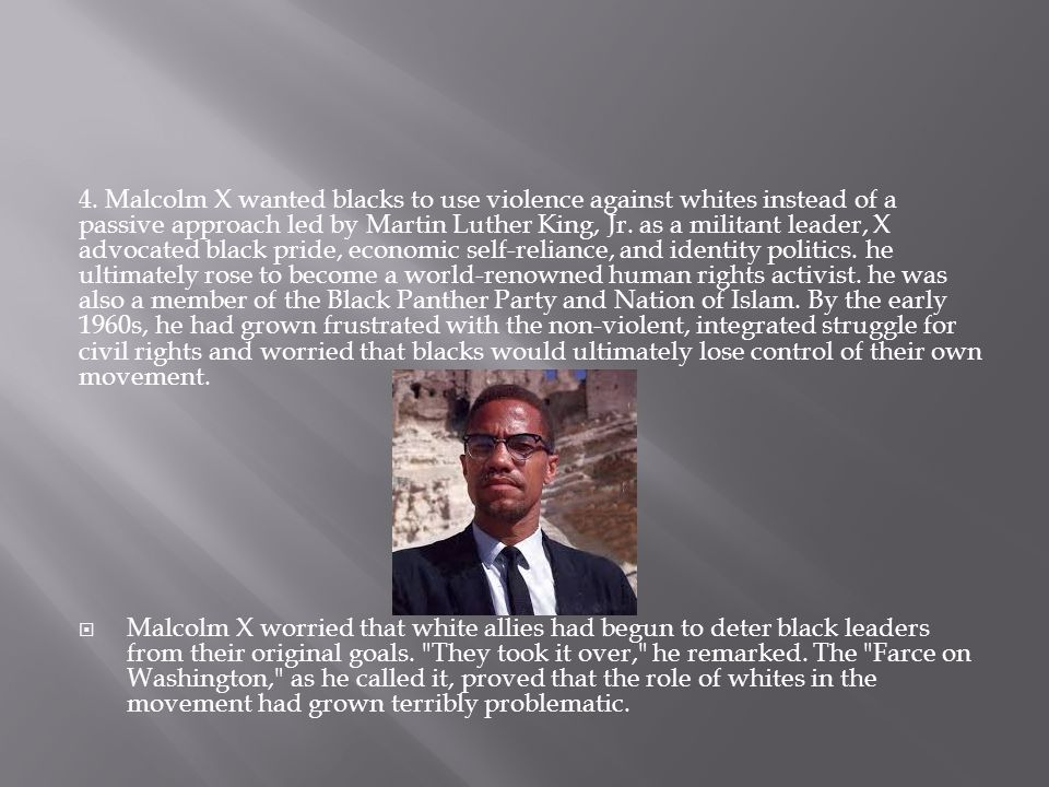 4. Malcolm X wanted blacks to use violence against whites instead of a passive approach led by Martin Luther King, Jr. as a militant leader, X advocated black pride, economic self-reliance, and identity politics. he ultimately rose to become a world-renowned human rights activist. he was also a member of the Black Panther Party and Nation of Islam. By the early 1960s, he had grown frustrated with the non-violent, integrated struggle for civil rights and worried that blacks would ultimately lose control of their own movement.